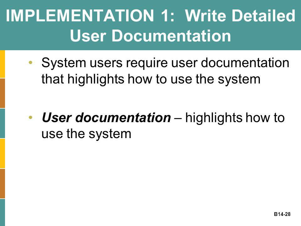 B14-28 IMPLEMENTATION 1: Write Detailed User Documentation System users require user documentation that highlights how to use the system User document