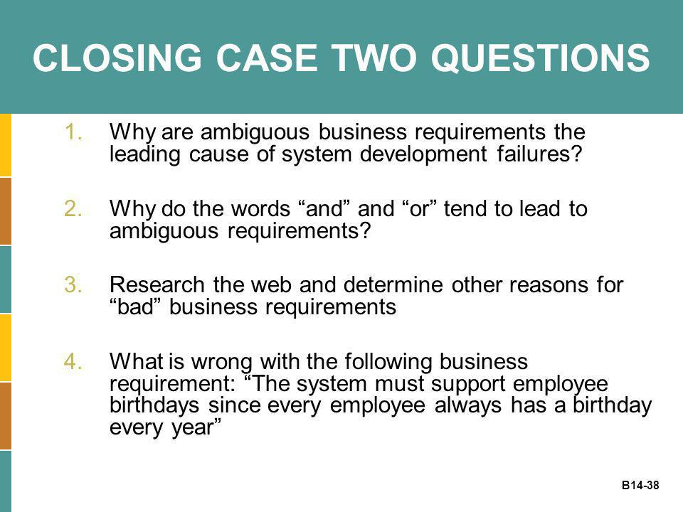 B14-38 CLOSING CASE TWO QUESTIONS 1.Why are ambiguous business requirements the leading cause of system development failures? 2.Why do the words and a