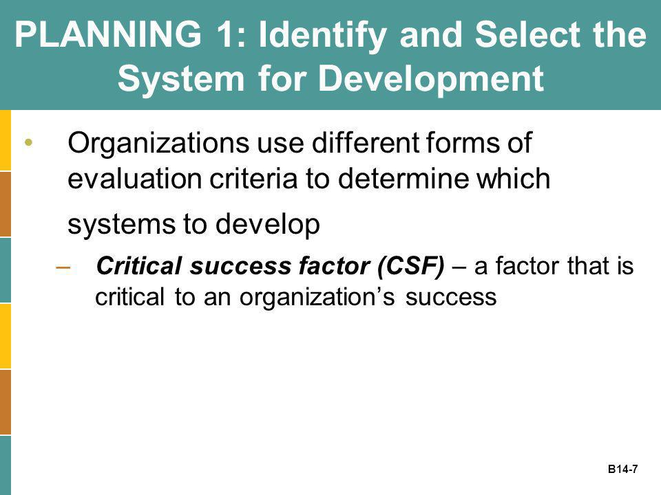 B14-7 PLANNING 1: Identify and Select the System for Development Organizations use different forms of evaluation criteria to determine which systems t