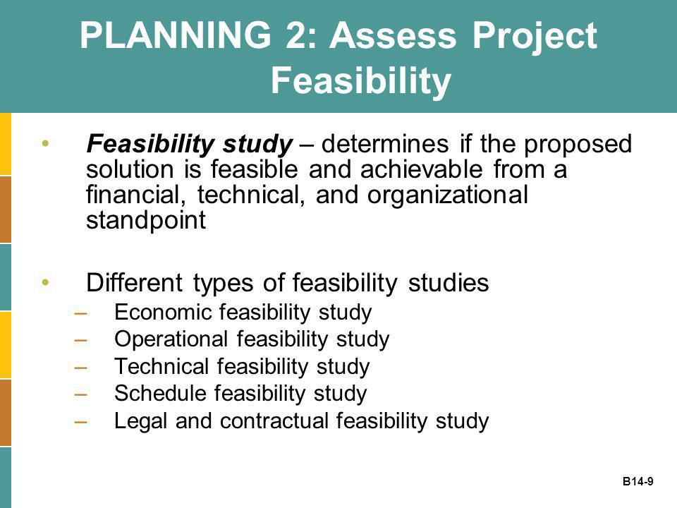 B14-9 PLANNING 2: Assess Project Feasibility Feasibility study – determines if the proposed solution is feasible and achievable from a financial, tech