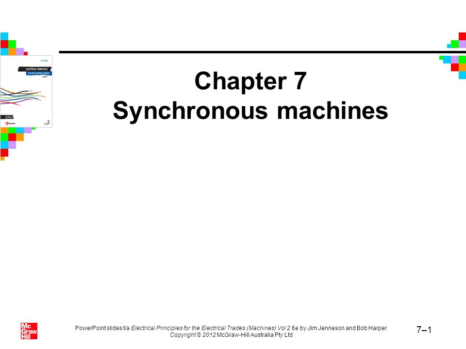 PowerPoint slides t/a Electrical Principles for the Electrical Trades (Machines) Vol 2 6e by Jim Jenneson and Bob Harper Copyright © 2012 McGraw-Hill Australia Pty Ltd 7–82 Summary (continued) Synchronising is the process of ensuring that the alternator and supply voltages are in phase.