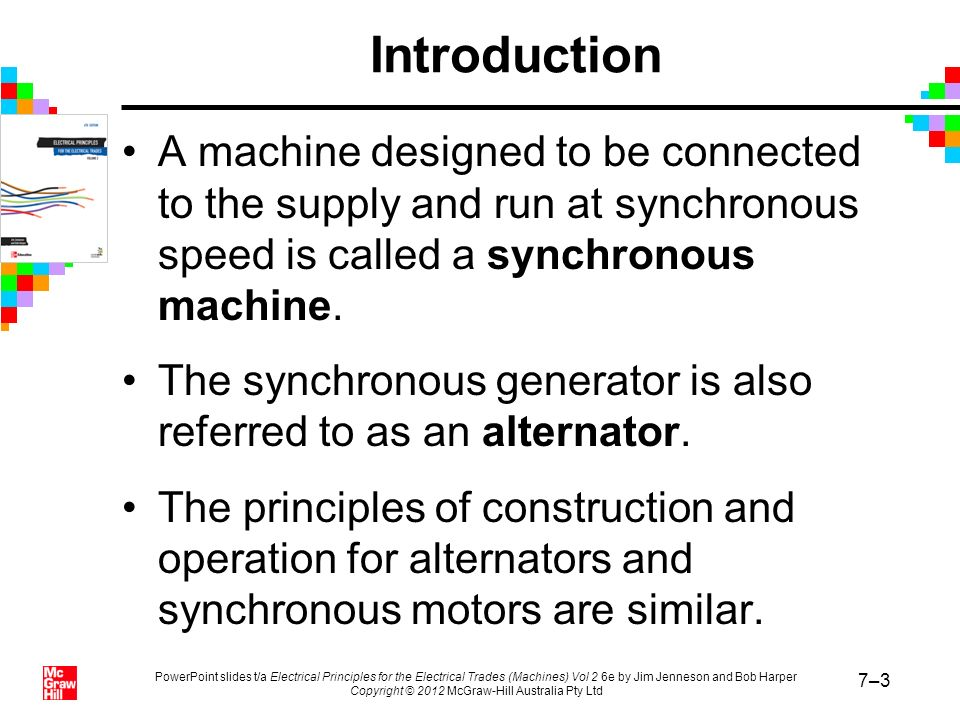 PowerPoint slides t/a Electrical Principles for the Electrical Trades (Machines) Vol 2 6e by Jim Jenneson and Bob Harper Copyright © 2012 McGraw-Hill Australia Pty Ltd 7–84 Summary (continued) Synchronous motors have no starting torque.