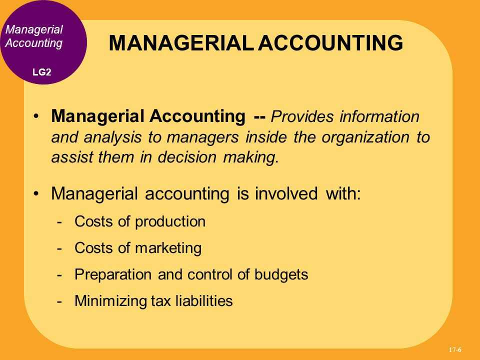 Managerial Accounting -- Provides information and analysis to managers inside the organization to assist them in decision making. Managerial accountin