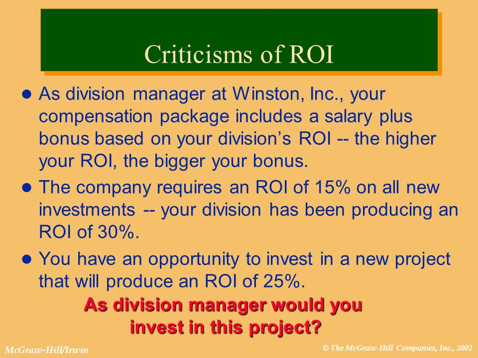 © The McGraw-Hill Companies, Inc., 2002 McGraw-Hill/Irwin As division manager at Winston, Inc., your compensation package includes a salary plus bonus based on your divisions ROI -- the higher your ROI, the bigger your bonus.