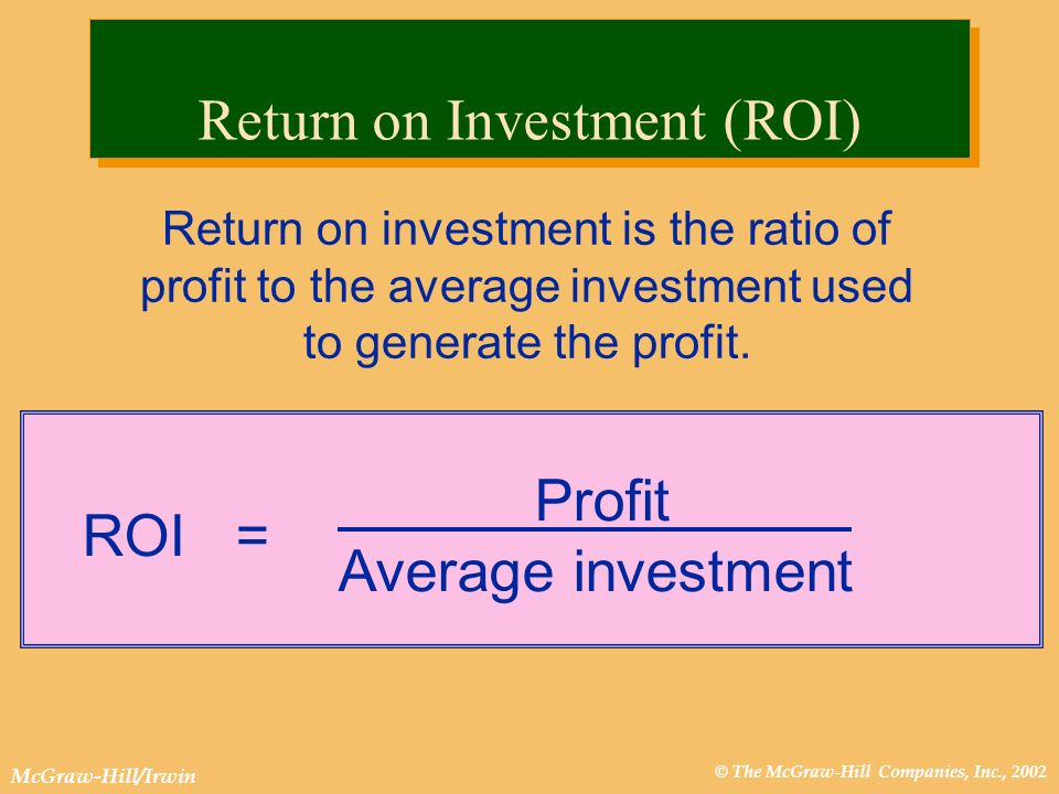 © The McGraw-Hill Companies, Inc., 2002 McGraw-Hill/Irwin Return on investment is the ratio of profit to the average investment used to generate the profit.