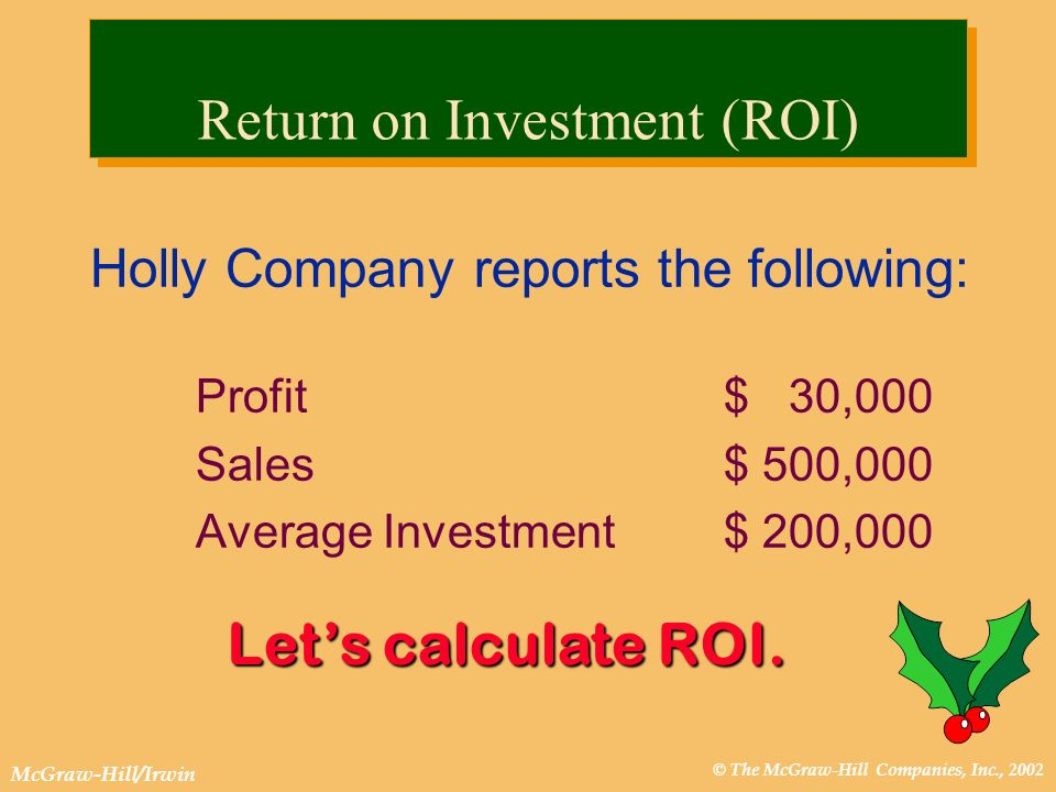 © The McGraw-Hill Companies, Inc., 2002 McGraw-Hill/Irwin Holly Company reports the following: Profit $ 30,000 Sales$ 500,000 Average Investment$ 200,000 Lets calculate ROI.