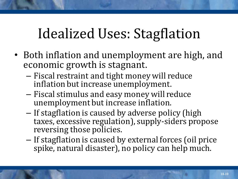 18-10 Idealized Uses: Stagflation Both inflation and unemployment are high, and economic growth is stagnant. – Fiscal restraint and tight money will r
