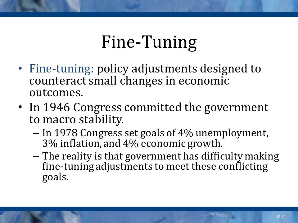 18-11 Fine-Tuning Fine-tuning: policy adjustments designed to counteract small changes in economic outcomes. In 1946 Congress committed the government