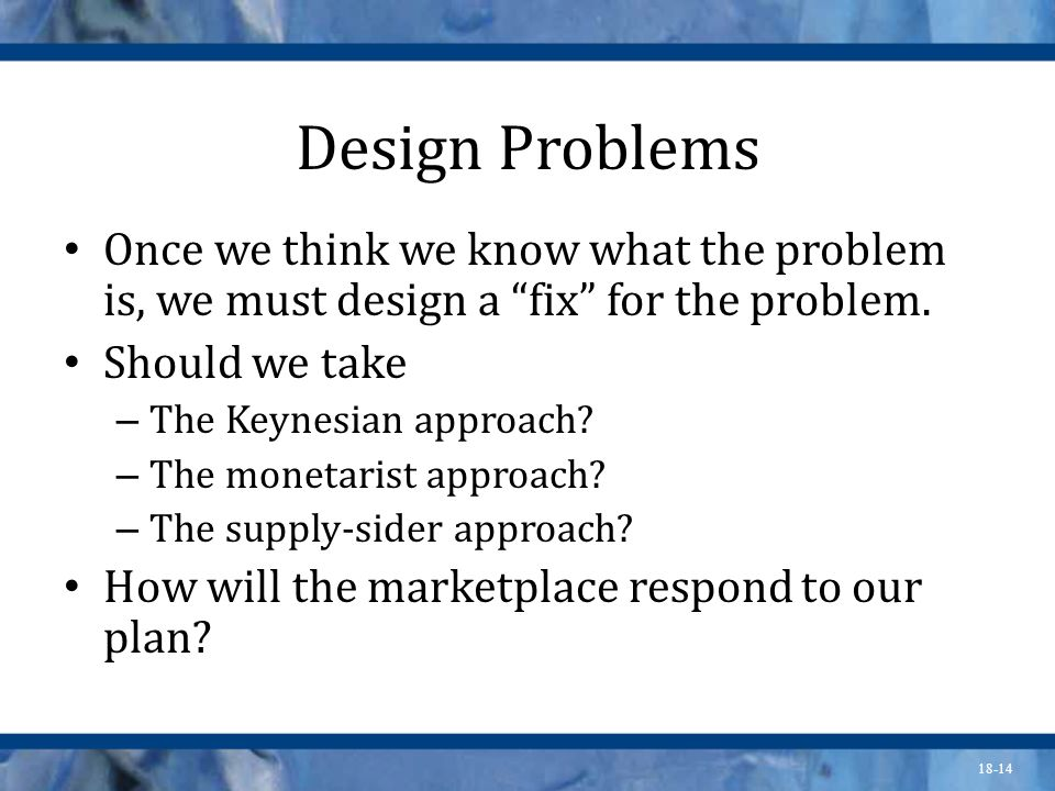 18-14 Design Problems Once we think we know what the problem is, we must design a fix for the problem. Should we take – The Keynesian approach? – The