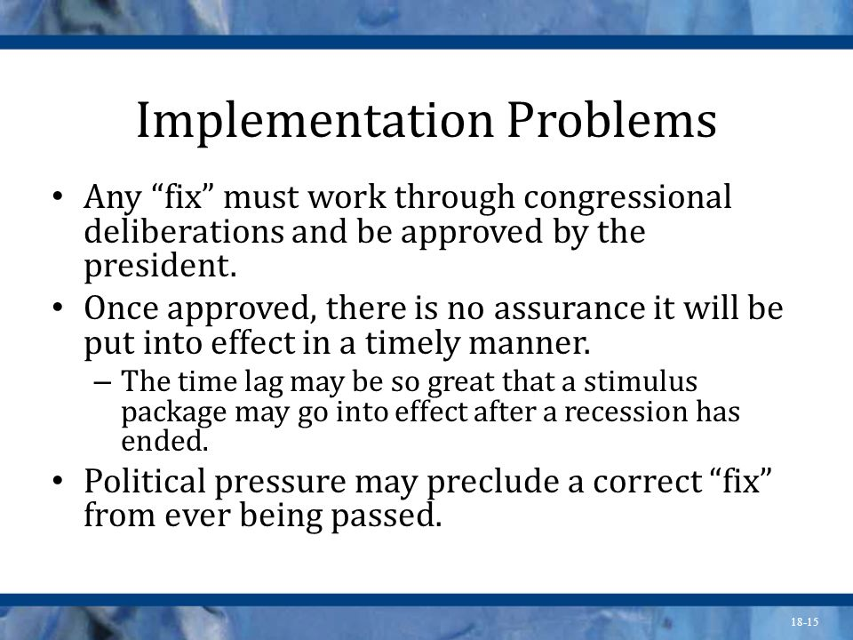 18-15 Implementation Problems Any fix must work through congressional deliberations and be approved by the president. Once approved, there is no assur