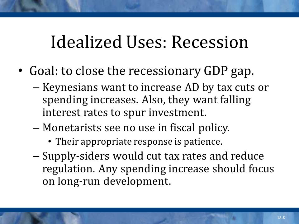 18-8 Idealized Uses: Recession Goal: to close the recessionary GDP gap. – Keynesians want to increase AD by tax cuts or spending increases. Also, they