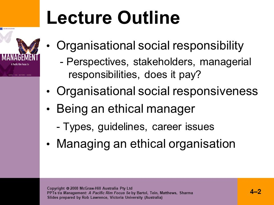 Copyright 2008 McGraw-Hill Australia Pty Ltd PPTs t/a Management: A Pacific Rim Focus 5e by Bartol, Tein, Matthews, Sharma Slides prepared by Rob Lawrence, Victoria University (Australia) 4–13 SOCIAL RESPONSIBILITIES OF MANAGERS Economic and legal Responsibility to make a profit and obey the law (recognised by: invisible hand, hand of government, hand of management).