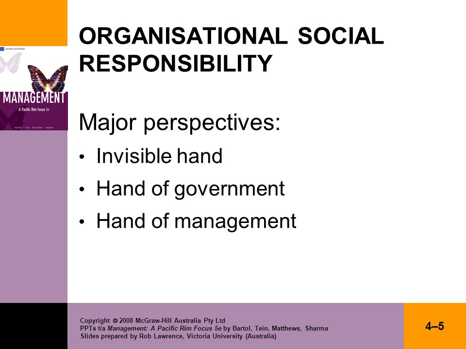 Copyright 2008 McGraw-Hill Australia Pty Ltd PPTs t/a Management: A Pacific Rim Focus 5e by Bartol, Tein, Matthews, Sharma Slides prepared by Rob Lawrence, Victoria University (Australia) 4–64–6 ORGANISATIONAL SOCIAL RESPONSIBILITY INVISIBLE HAND ARGUMENT A view holding that the entire social responsibility of a corporation can be summed up as make profits and obey the law.
