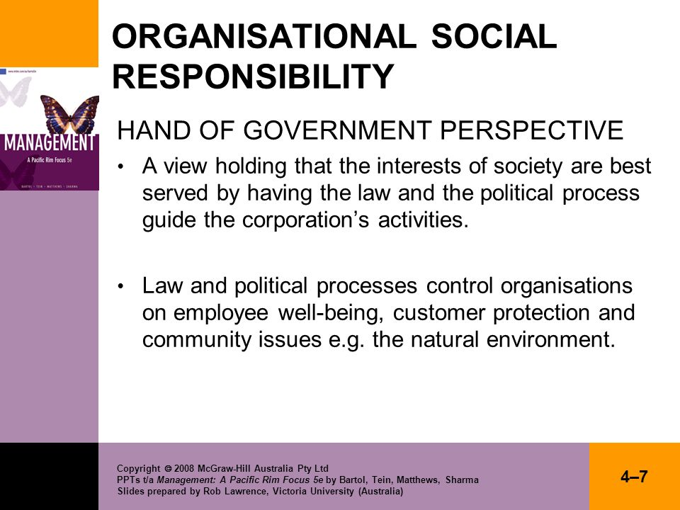 Copyright 2008 McGraw-Hill Australia Pty Ltd PPTs t/a Management: A Pacific Rim Focus 5e by Bartol, Tein, Matthews, Sharma Slides prepared by Rob Lawrence, Victoria University (Australia) 4–84–8 ORGANISATIONAL SOCIAL RESPONSIBILITY Hand of Management perspective Incorporates: Anti-freeloader argument Capacity argument Enlightened self-interest argument