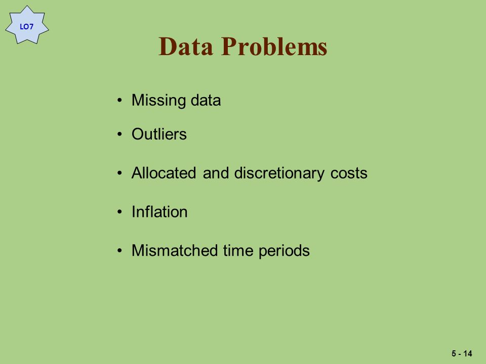 Data Problems Missing data Outliers Allocated and discretionary costs Inflation Mismatched time periods LO7 5 - 14