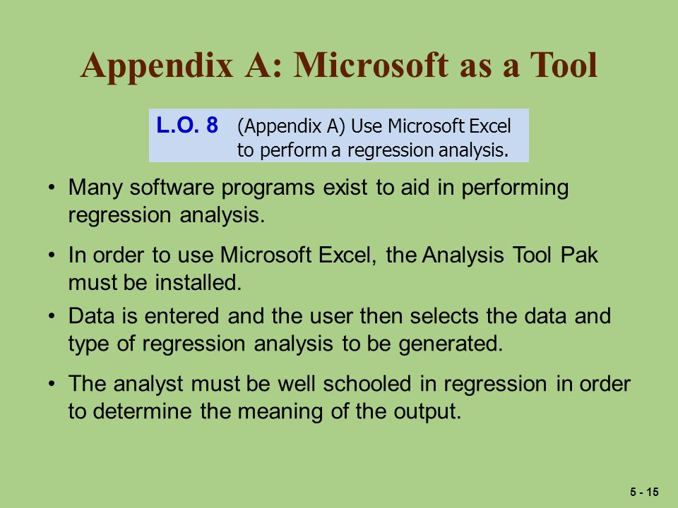 Appendix A: Microsoft as a Tool L.O. 8 (Appendix A) Use Microsoft Excel to perform a regression analysis. Many software programs exist to aid in perfo