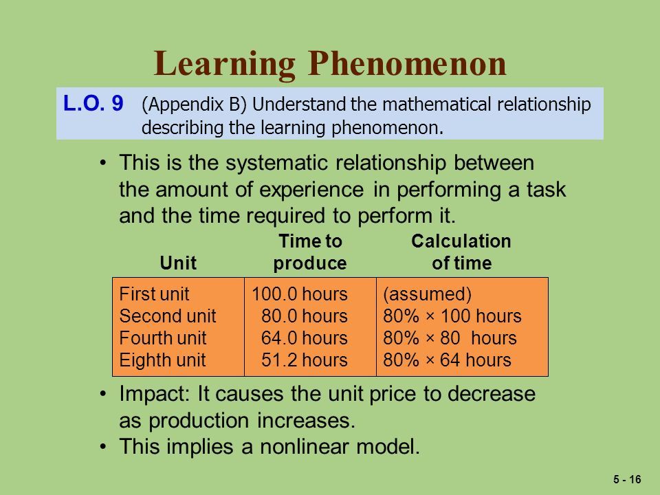 Learning Phenomenon This is the systematic relationship between the amount of experience in performing a task and the time required to perform it. Fir