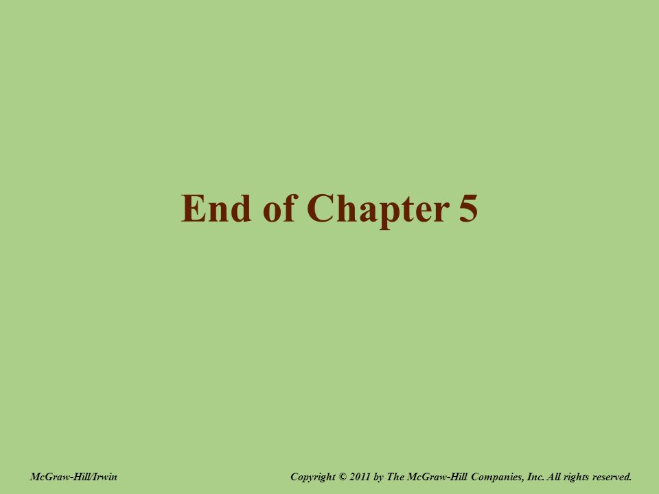 End of Chapter 5 Copyright © 2011 by The McGraw-Hill Companies, Inc. All rights reserved.McGraw-Hill/Irwin