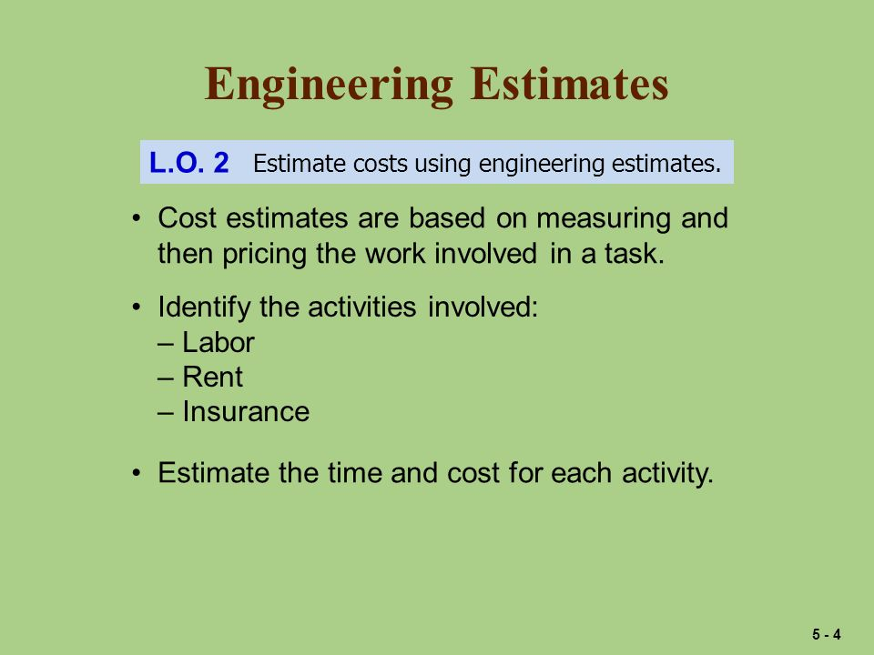 Engineering Estimates L.O. 2 Estimate costs using engineering estimates. Cost estimates are based on measuring and then pricing the work involved in a