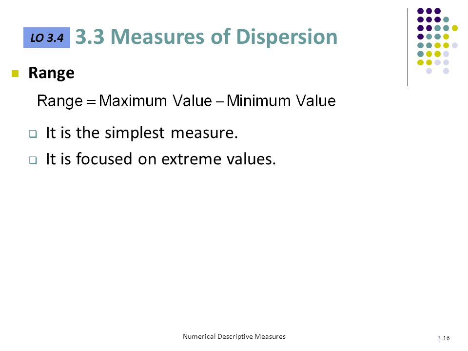 3-16 Numerical Descriptive Measures Range It is the simplest measure. It is focused on extreme values. LO 3.4 3.3 Measures of Dispersion