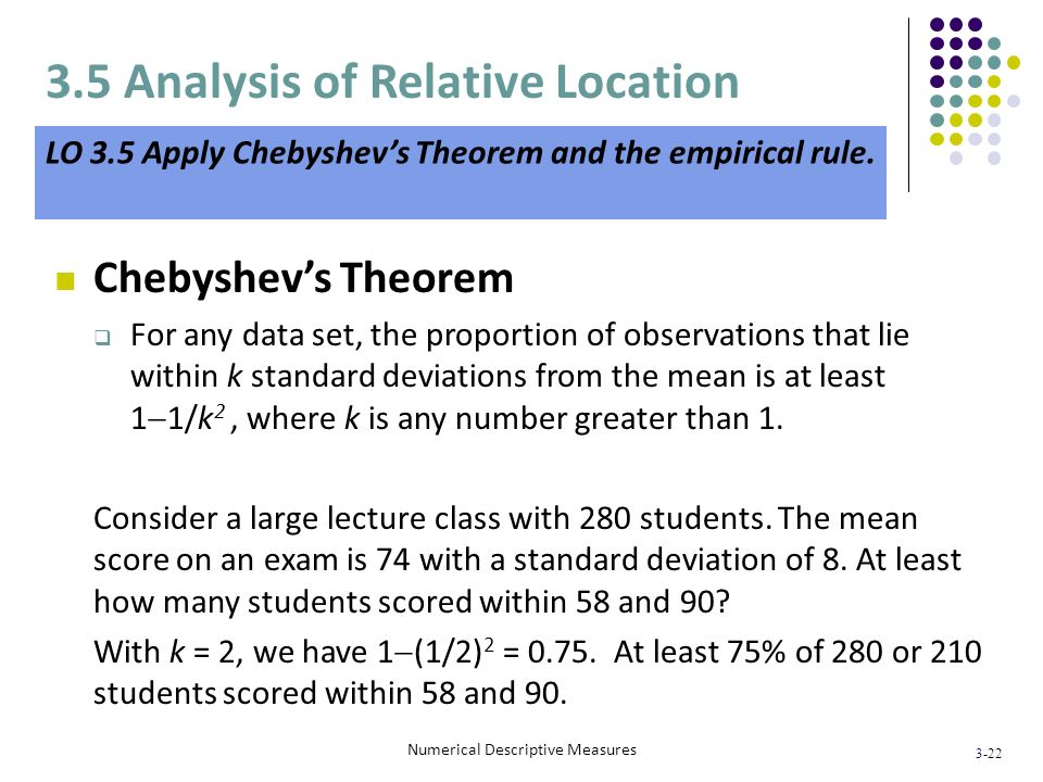 3-22 Numerical Descriptive Measures Chebyshevs Theorem For any data set, the proportion of observations that lie within k standard deviations from the