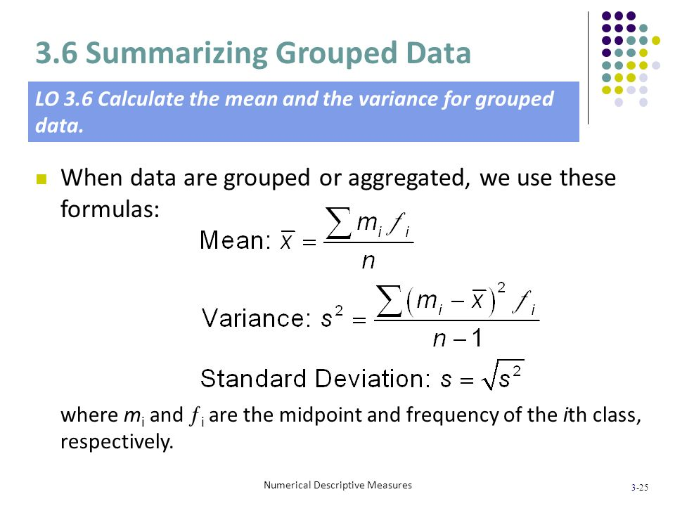 3-25 Numerical Descriptive Measures When data are grouped or aggregated, we use these formulas: where m i and i are the midpoint and frequency of the