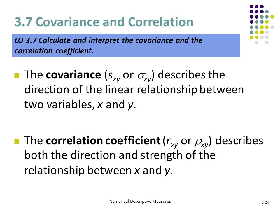 3-26 Numerical Descriptive Measures The covariance (s xy or xy ) describes the direction of the linear relationship between two variables, x and y. Th