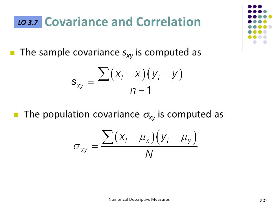 3-27 Numerical Descriptive Measures The sample covariance s xy is computed as The population covariance xy is computed as LO 3.7 Covariance and Correl