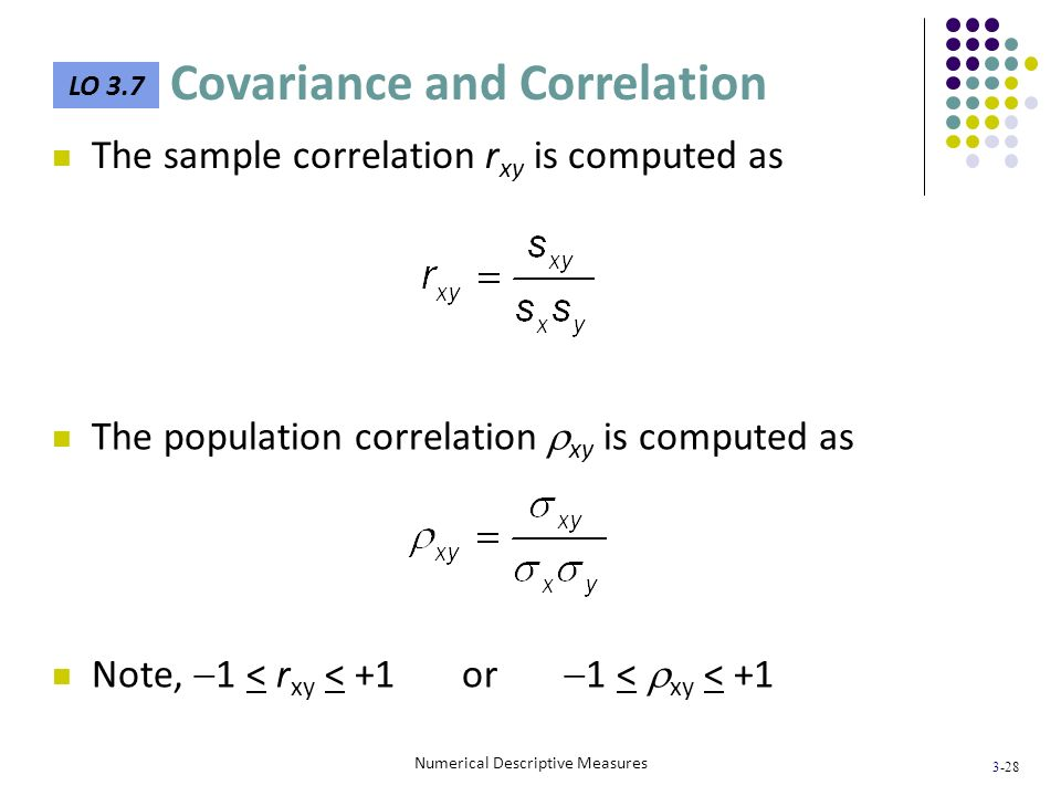 3-28 Numerical Descriptive Measures The sample correlation r xy is computed as The population correlation xy is computed as Note, 1 < r xy < +1 or 1 <