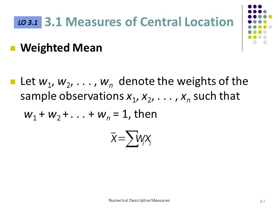 3-7 Numerical Descriptive Measures Weighted Mean Let w 1, w 2,..., w n denote the weights of the sample observations x 1, x 2,..., x n such that w 1 +