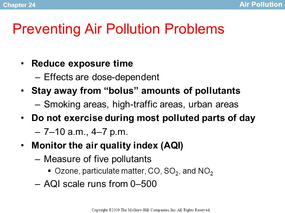 Chapter 24 Copyright ©2009 The McGraw-Hill Companies, Inc. All Rights Reserved. Preventing Air Pollution Problems Reduce exposure time –Effects are do