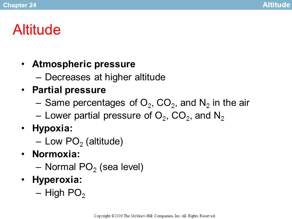 Chapter 24 Copyright ©2009 The McGraw-Hill Companies, Inc. All Rights Reserved. Altitude Atmospheric pressure –Decreases at higher altitude Partial pr