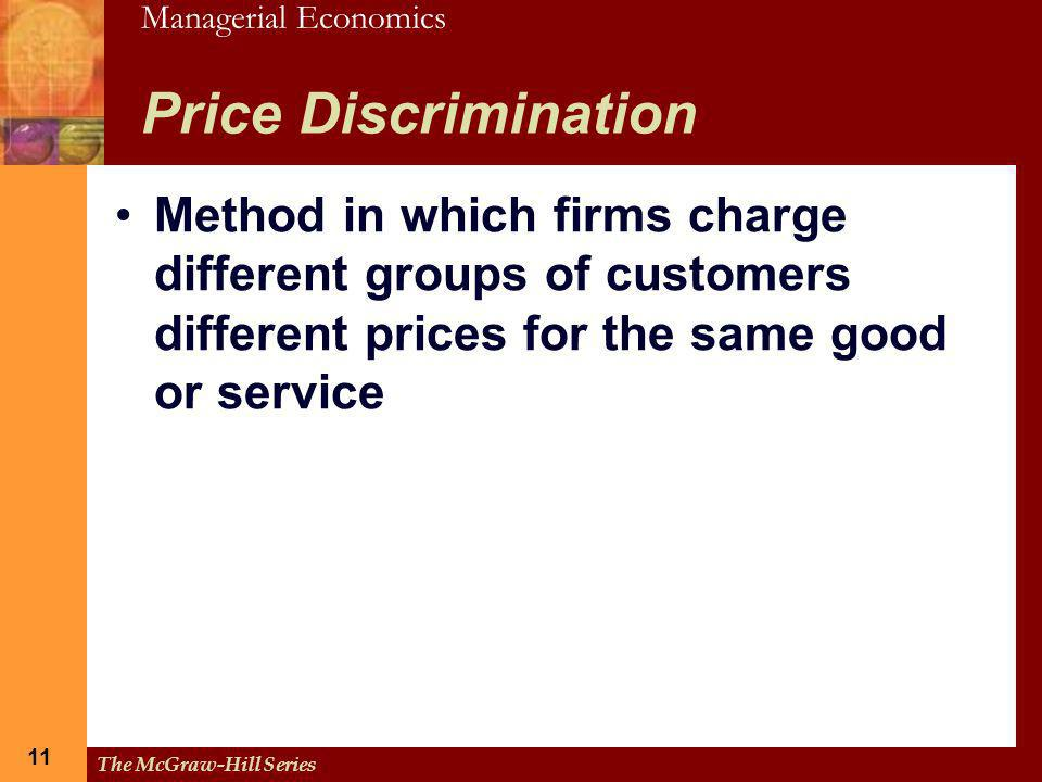 Managerial Economics 11 The McGraw-Hill Series 11 Price Discrimination Method in which firms charge different groups of customers different prices for