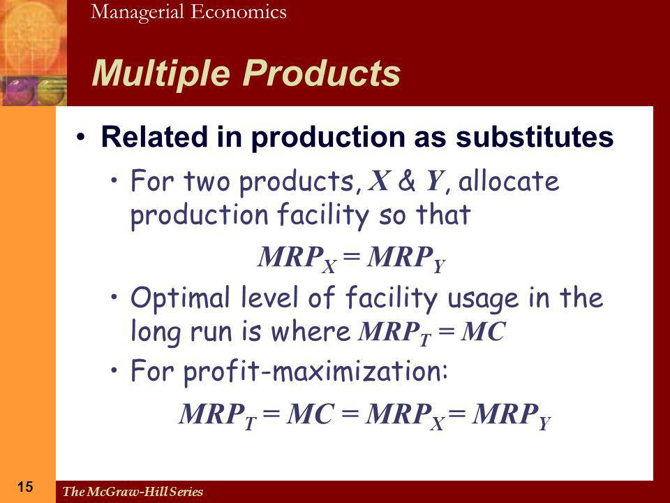Managerial Economics 15 The McGraw-Hill Series 15 Multiple Products Related in production as substitutes For two products, X & Y, allocate production