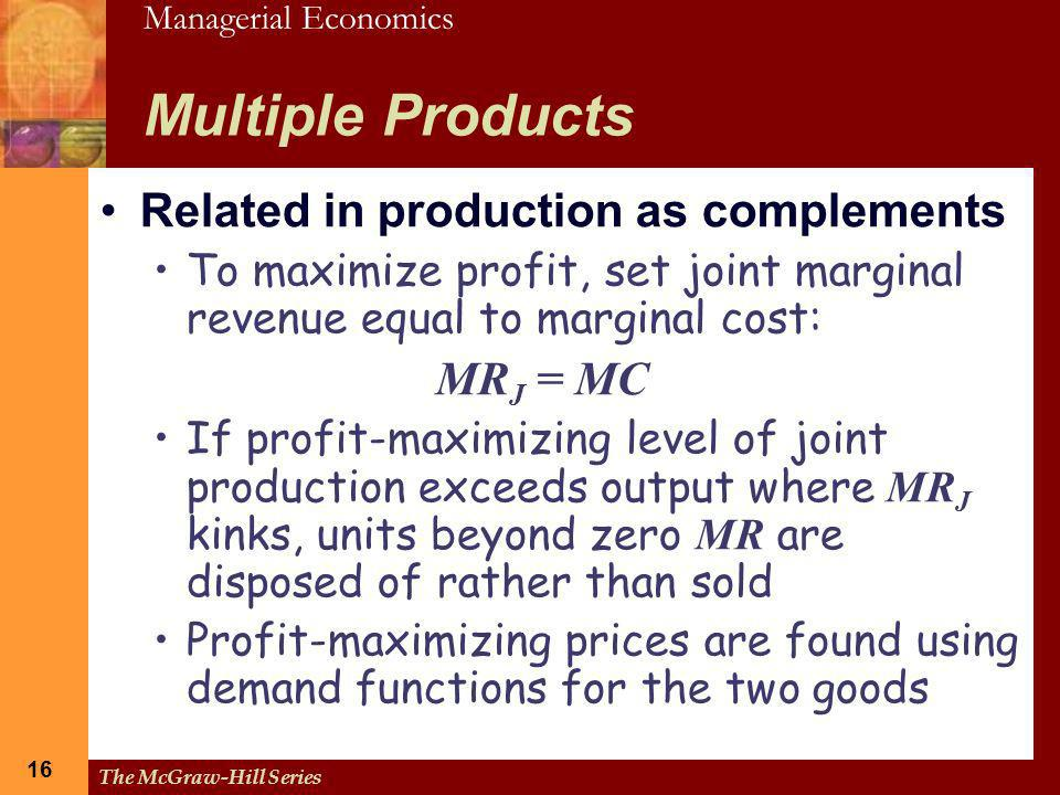 Managerial Economics 16 The McGraw-Hill Series 16 Multiple Products Related in production as complements To maximize profit, set joint marginal revenu