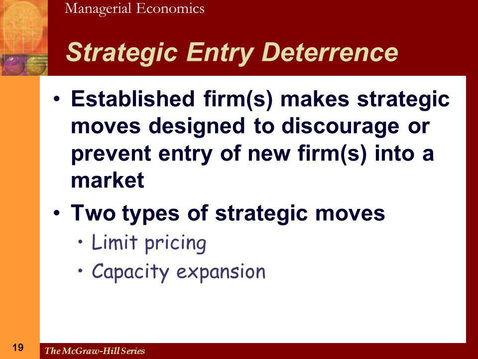 Managerial Economics 19 The McGraw-Hill Series 19 Strategic Entry Deterrence Established firm(s) makes strategic moves designed to discourage or preve