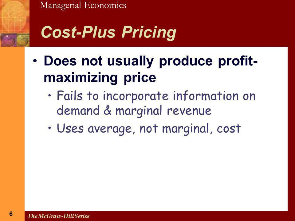 Managerial Economics 6 The McGraw-Hill Series 6 Cost-Plus Pricing Does not usually produce profit- maximizing price Fails to incorporate information o