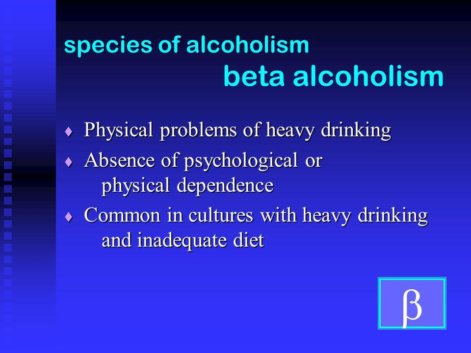 species of alcoholism beta alcoholism Physical problems of heavy drinking Physical problems of heavy drinking Absence of psychological or physical dependence Absence of psychological or physical dependence Common in cultures with heavy drinking and inadequate diet Common in cultures with heavy drinking and inadequate diet