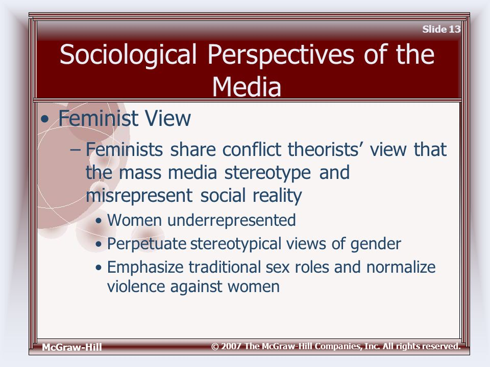 McGraw-Hill © 2007 The McGraw-Hill Companies, Inc. All rights reserved. Slide 13 Sociological Perspectives of the Media –Feminists share conflict theo