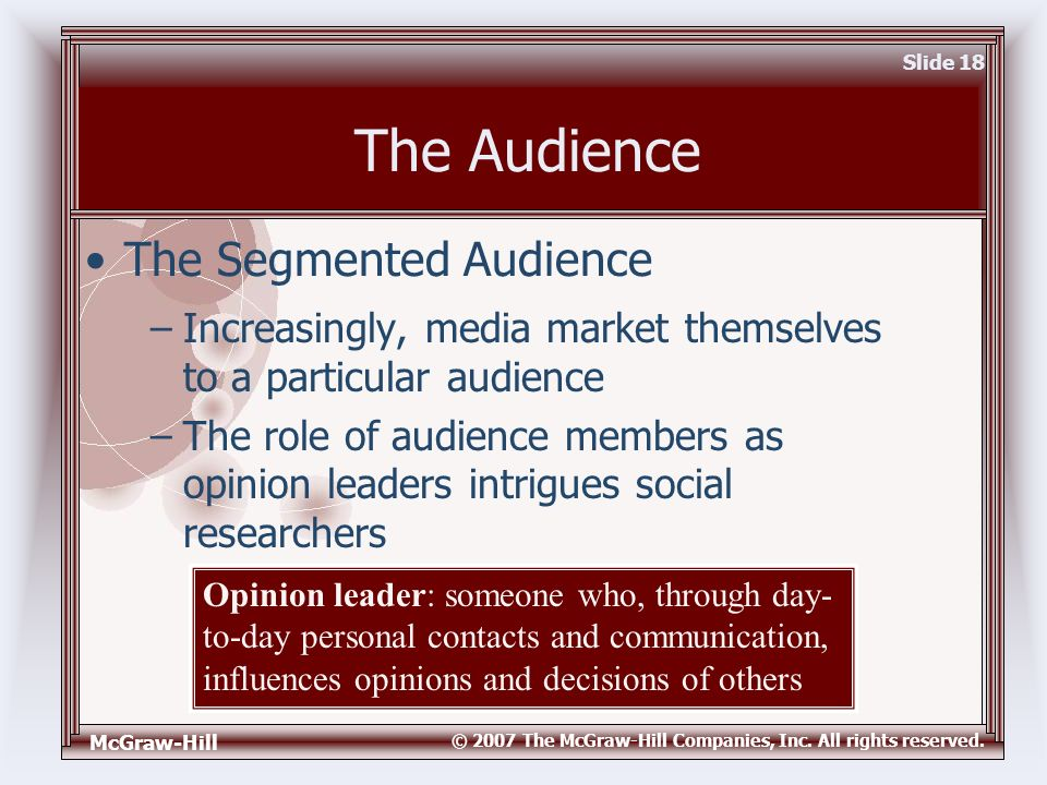 McGraw-Hill © 2007 The McGraw-Hill Companies, Inc. All rights reserved. Slide 18 The Audience –Increasingly, media market themselves to a particular a