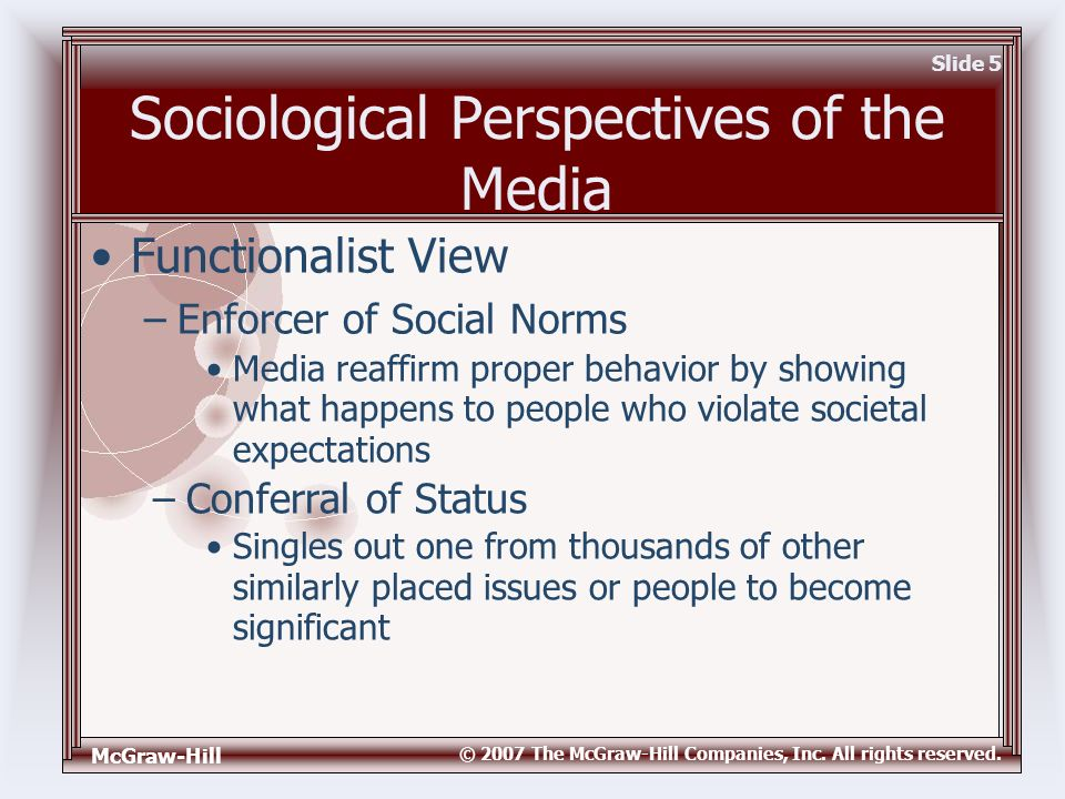 McGraw-Hill © 2007 The McGraw-Hill Companies, Inc. All rights reserved. Slide 5 Sociological Perspectives of the Media Media reaffirm proper behavior