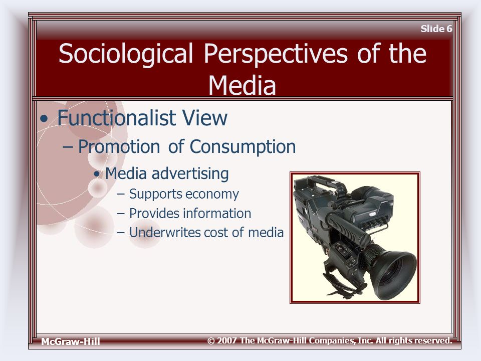McGraw-Hill © 2007 The McGraw-Hill Companies, Inc. All rights reserved. Slide 6 Sociological Perspectives of the Media Media advertising –Supports eco