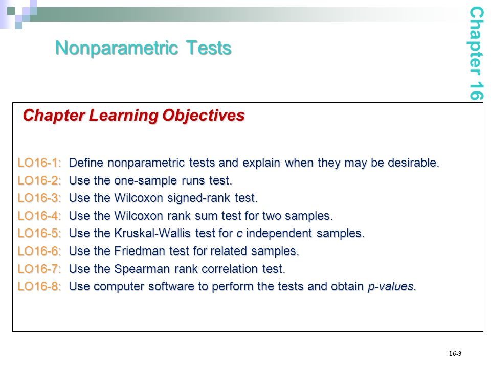 16-3 Chapter Learning Objectives LO16-1: Define nonparametric tests and explain when they may be desirable. LO16-2: Use the one-sample runs test. LO16