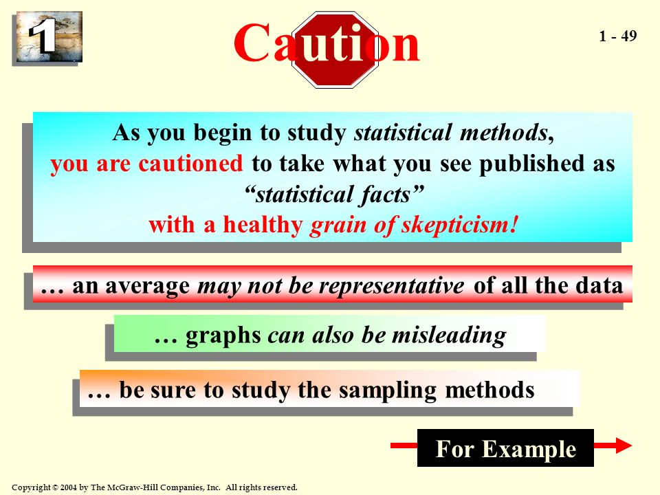 1 - 49 Copyright © 2004 by The McGraw-Hill Companies, Inc. All rights reserved. As you begin to study statistical methods, you are cautioned to take w