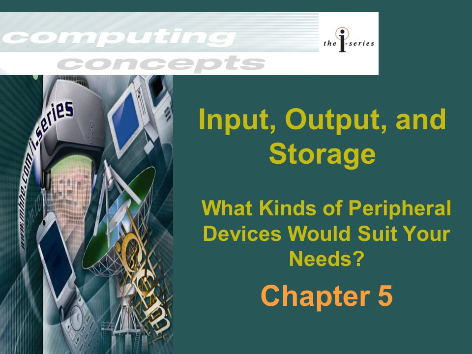 Input, Output, and Storage What Kinds of Peripheral Devices Would Suit Your Needs? Chapter 5