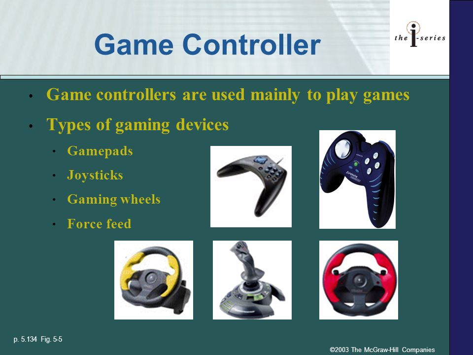 ©2003 The McGraw-Hill Companies Game Controller Game controllers are used mainly to play games Types of gaming devices Gamepads Joysticks Gaming wheel