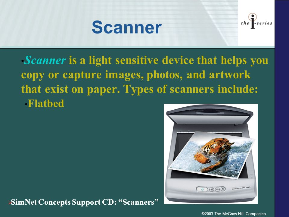 ©2003 The McGraw-Hill Companies Scanner Scanner is a light sensitive device that helps you copy or capture images, photos, and artwork that exist on p
