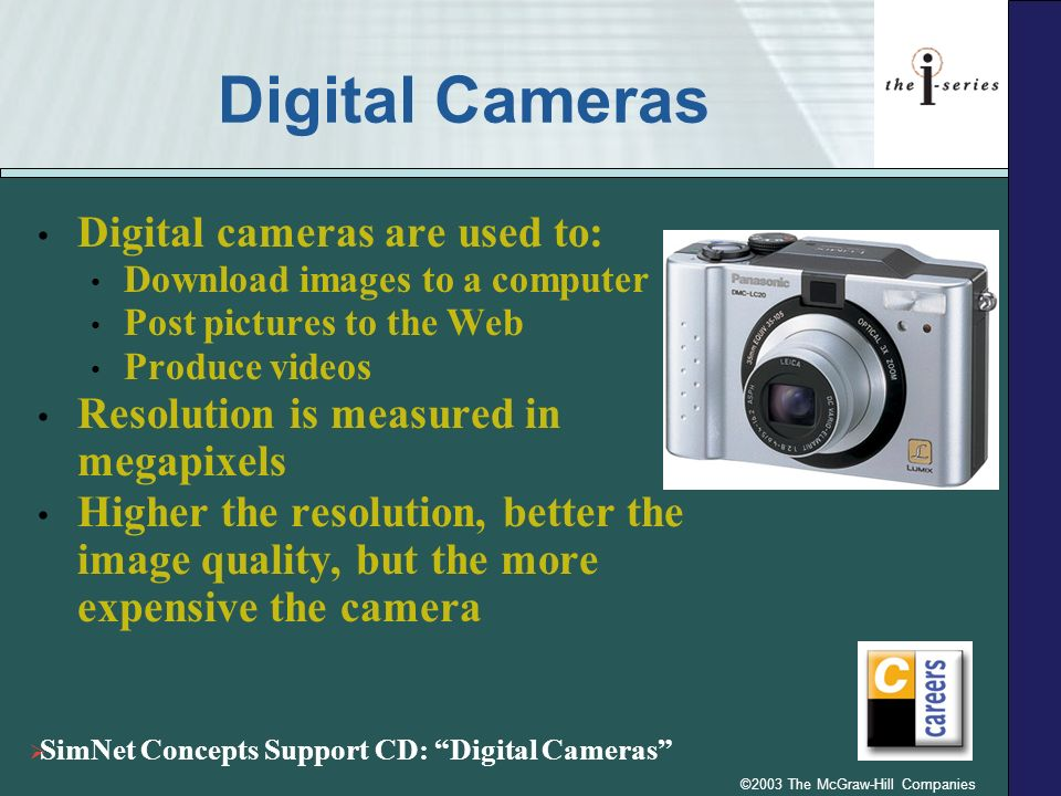 ©2003 The McGraw-Hill Companies Digital Cameras Digital cameras are used to: Download images to a computer Post pictures to the Web Produce videos Res