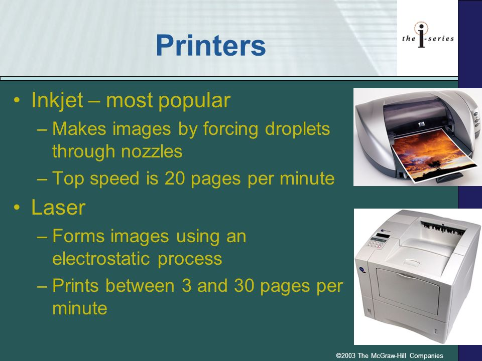 ©2003 The McGraw-Hill Companies Printers Inkjet – most popular –Makes images by forcing droplets through nozzles –Top speed is 20 pages per minute Las