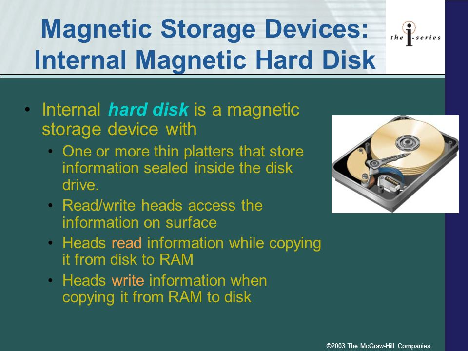 ©2003 The McGraw-Hill Companies Magnetic Storage Devices: Internal Magnetic Hard Disk Internal hard disk is a magnetic storage device with One or more